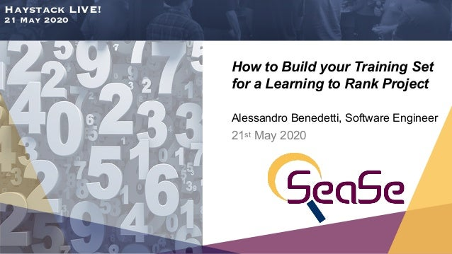Haystack LIVE! 21 May 2020 How to Build your Training Set for a Learning to Rank Project Alessandro Benedetti, Software En...