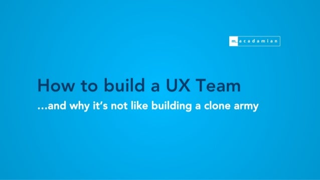 flacadamian  How to build a UX Team  . ..and why it's not like building a clone army