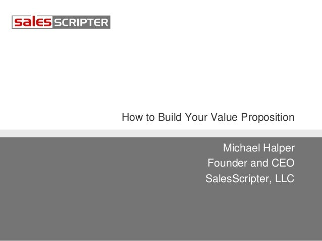 How to Build Your Value Proposition Michael Halper Founder and CEO SalesScripter, LLC