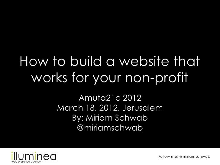 How to build a website that works for your non-profit         Amuta21c 2012     March 18, 2012, Jerusalem        By: Miria...