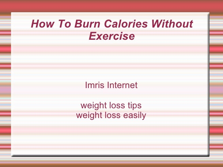 How To Burn Calories Without Exercise Imris Internet weight loss tips weight loss easily