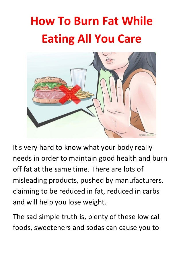 How To Burn Fat While Eating All You Care It's very hard to know what your body really needs in order to maintain good hea...