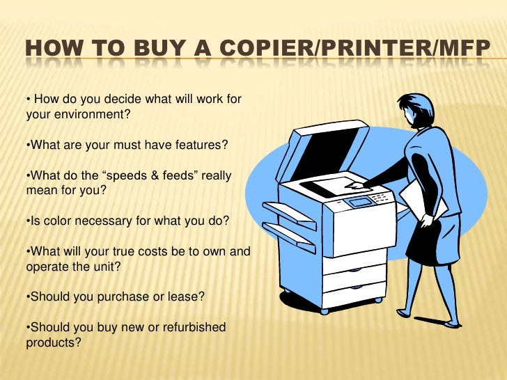 How to buy a Copier/Printer/MFP<br /><ul><li> How do you decide what will work for your environment?