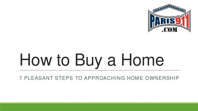 How to Buy a Home 7 PLEASANT STEPS TO APPROACHING HOME OWNERSHIP