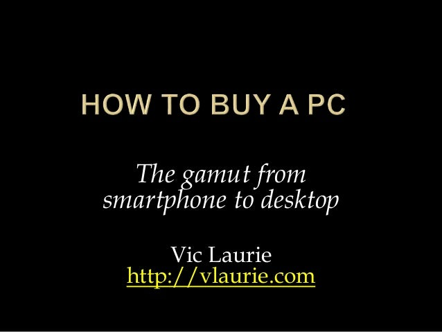 The gamut from smartphone to desktop Vic Laurie http://vlaurie.com