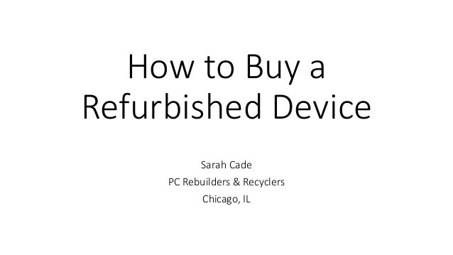 How to Buy a Refurbished Device Sarah Cade PC Rebuilders & Recyclers Chicago, IL