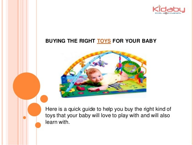 BUYING THE RIGHT TOYS FOR YOUR BABY Here is a quick guide to help you buy the right kind of toys that your baby will love ...