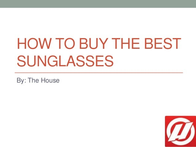 HOW TO BUY THE BEST SUNGLASSES By: The House