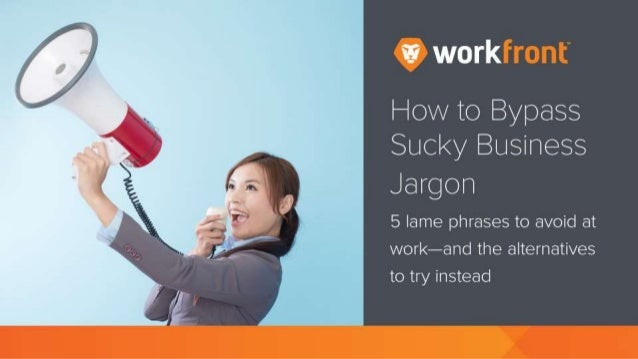 How to Bypass Sucky Business Jargon 5 lame phrases to avoid at work—and the alternatives to try instead