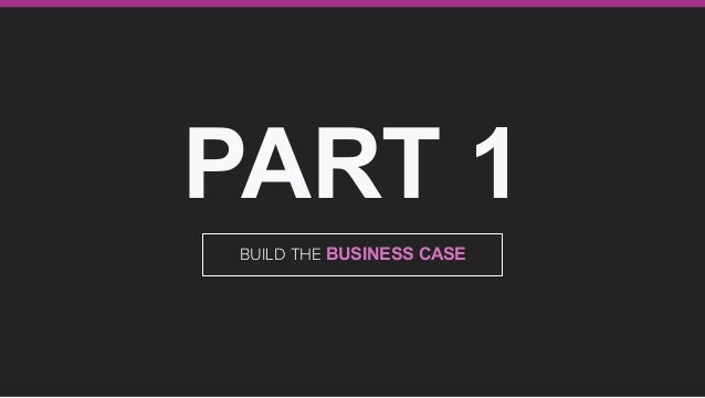 PART 1 BUILD THE BUSINESS CASE