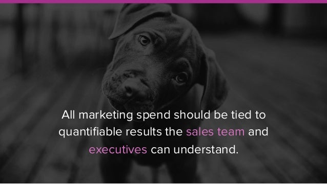 All marketing spend should be tied to quantifiable results the sales team and executives can understand.