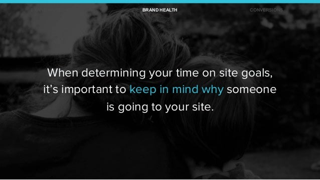 When determining your time on site goals, it's important to keep in mind why someone is going to your site. BRAND AWARENES...