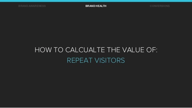BRAND AWARENESS BRAND HEALTH CONVERSIONS HOW TO CALCUALTE THE VALUE OF: REPEAT VISITORS