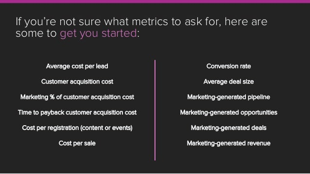 If you're not sure what metrics to ask for, here are some to get you started: Conversion rate Average deal size Marketing-...
