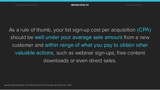 As a rule of thumb, your list sign-up cost per acquisition (CPA) should be well under your average sale amount from a new ...