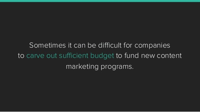 Sometimes it can be difficult for companies to carve out sufficient budget to fund new content marketing programs.