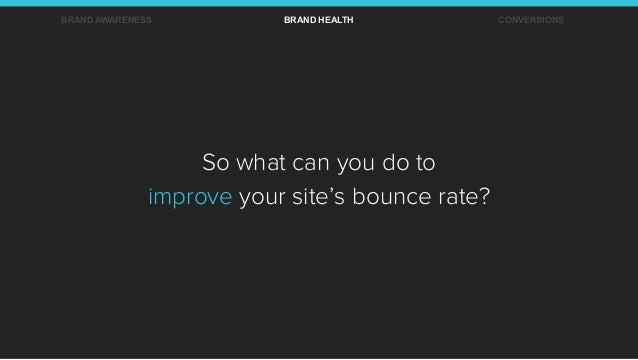 So what can you do to improve your site's bounce rate? BRAND AWARENESS BRAND HEALTH CONVERSIONS