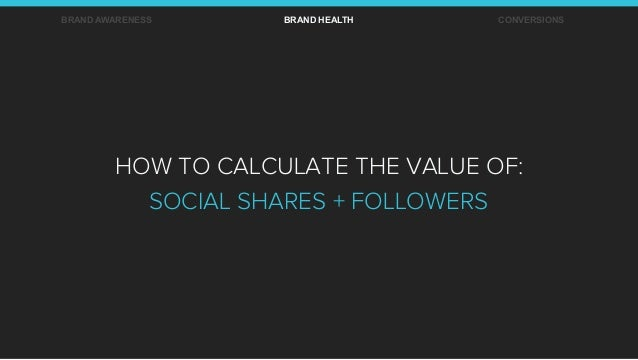 BRAND AWARENESS BRAND HEALTH CONVERSIONS HOW TO CALCULATE THE VALUE OF: SOCIAL SHARES + FOLLOWERS
