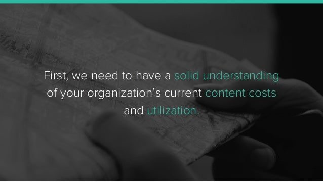 First, we need to have a solid understanding of your organization's current content costs and utilization.