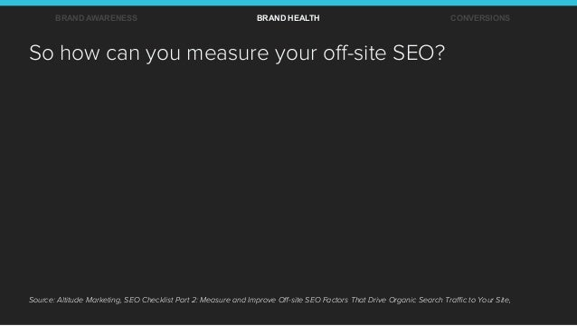 So how can you measure your off-site SEO? BRAND AWARENESS BRAND HEALTH CONVERSIONS Source: Altitude Marketing, SEO Checklis...