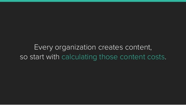 Every organization creates content, so start with calculating those content costs.