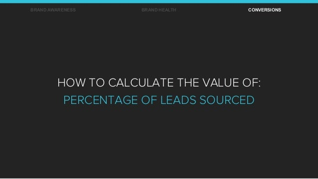 BRAND AWARENESS BRAND HEALTH CONVERSIONS HOW TO CALCULATE THE VALUE OF: PERCENTAGE OF LEADS SOURCED