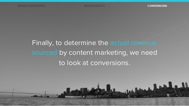 Finally, to determine the actual revenue sourced by content marketing, we need to look at conversions. BRAND AWARENESS BRA...