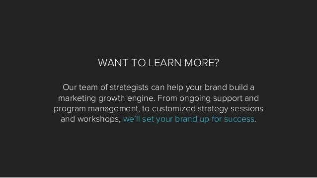 WANT TO LEARN MORE? Our team of strategists can help your brand build a marketing growth engine. From ongoing support and ...