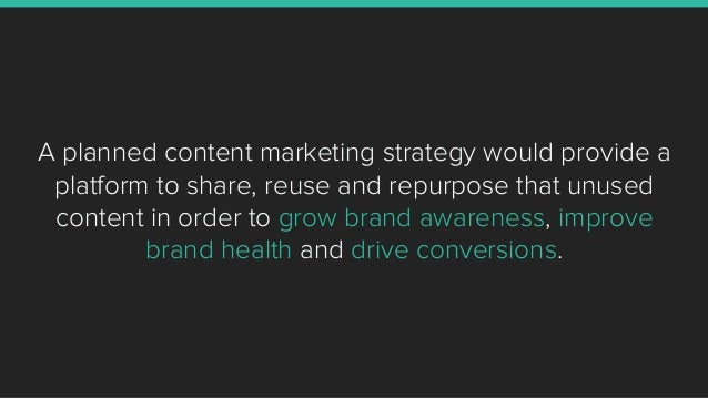 A planned content marketing strategy would provide a platform to share, reuse and repurpose that unused content in order t...