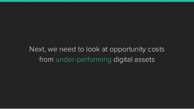 Next, we need to look at opportunity costs from under-performing digital assets