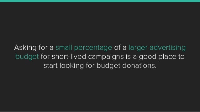 Asking for a small percentage of a larger advertising budget for short-lived campaigns is a good place to start looking fo...
