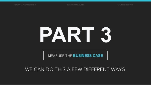 PART 3 WE CAN DO THIS A FEW DIFFERENT WAYS BRAND AWARENESS BRAND HEALTH CONVERSIONS MEASURE THE BUSINESS CASE