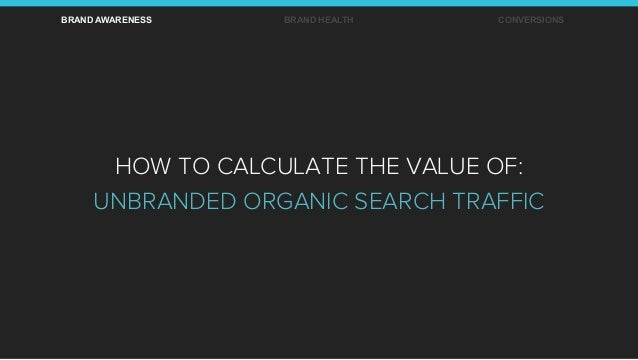 BRAND AWARENESS BRAND HEALTH CONVERSIONS HOW TO CALCULATE THE VALUE OF: UNBRANDED ORGANIC SEARCH TRAFFIC