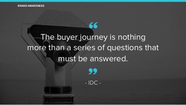 """The buyer journey is nothing more than a series of questions that must be answered. - IDC - "" BRAND AWARENESS BRAND HEALT..."