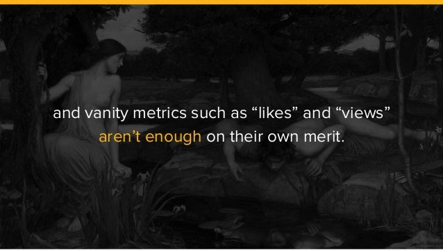 "and vanity metrics such as ""likes"" and ""views"" aren't enough on their own merit."