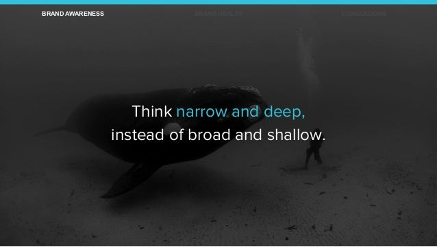 Think narrow and deep, instead of broad and shallow. BRAND AWARENESS BRAND HEALTH CONVERSIONS