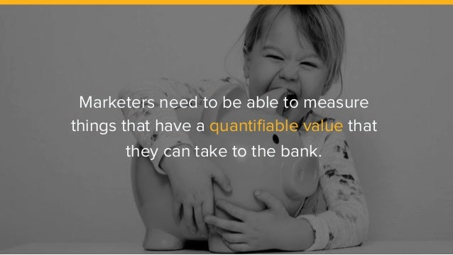 Marketers need to be able to measure things that have a quantifiable value that they can take to the bank.