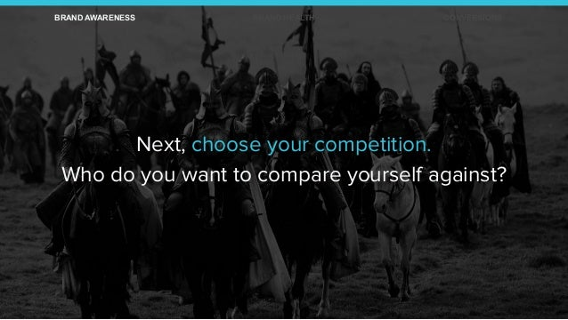 Next, choose your competition. Who do you want to compare yourself against? BRAND AWARENESS BRAND HEALTH CONVERSIONS