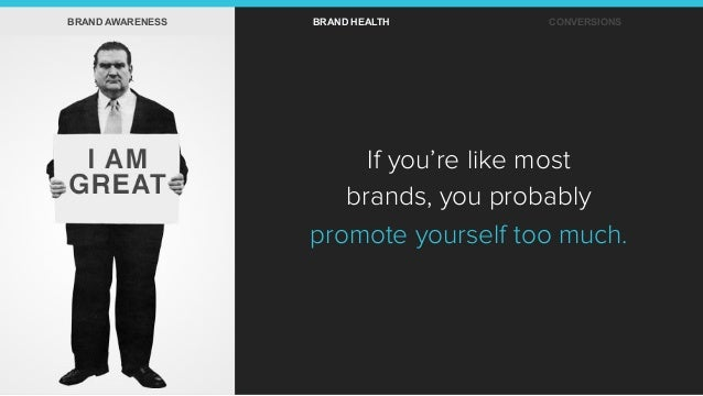 If you're like most brands, you probably promote yourself too much. BRAND AWARENESS BRAND HEALTH CONVERSIONS