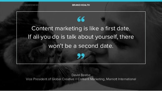 David Beebe Vice President of Global Creative + Content Marketing, Marriott International Content marketing is like a first...