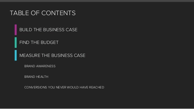 TABLE OF CONTENTS BUILD THE BUSINESS CASE FIND THE BUDGET MEASURE THE BUSINESS CASE BRAND AWARENESS BRAND HEALTH CONVERSIO...
