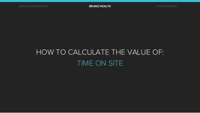 BRAND AWARENESS BRAND HEALTH CONVERSIONS HOW TO CALCULATE THE VALUE OF: TIME ON SITE