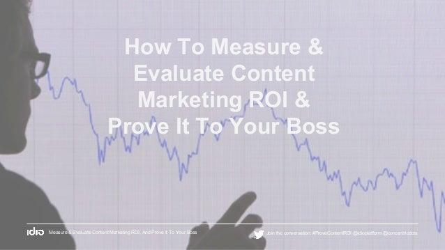 How To Measure & Evaluate Content Marketing ROI & Prove It To Your Boss Measure & Evaluate Content Marketing ROI, And Prov...
