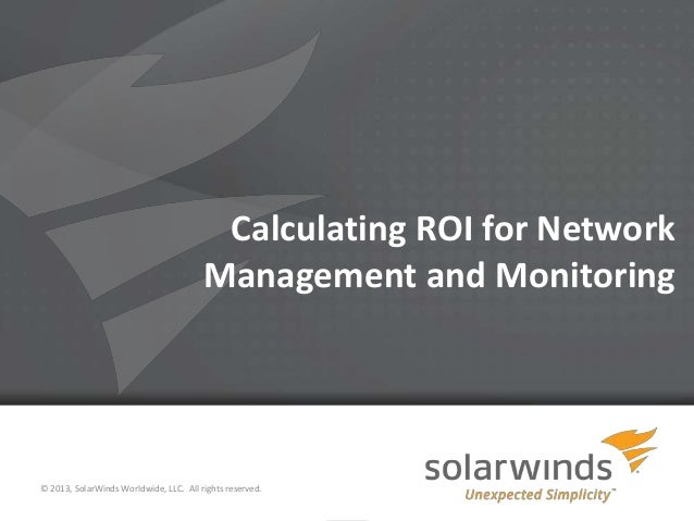 Calculating ROI for Network Management and Monitoring  © 2013, SolarWinds Worldwide, LLC. All rights reserved. 1