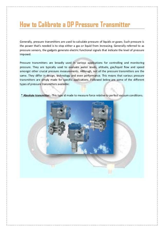 How to Calibrate a DP Pressure TransmitterGenerally, pressure transmitters are used to calculate pressure of liquids or ga...