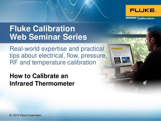 © 2013 Fluke Corporation.Fluke CalibrationWeb Seminar SeriesReal-world expertise and practicaltips about electrical, flow,...