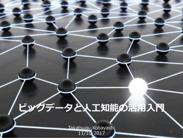 2 ビッグデータと人工知能の活用入門 Takatsugu Kobayashi 11/10/2017