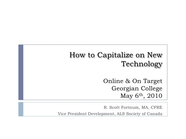How to Capitalize on New TechnologyOnline & On TargetGeorgian CollegeMay 6th, 2010<br />R. Scott Fortnum, MA, CFRE<br />Vi...