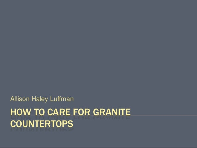 HOW TO CARE FOR GRANITE COUNTERTOPS Allison Haley Luffman