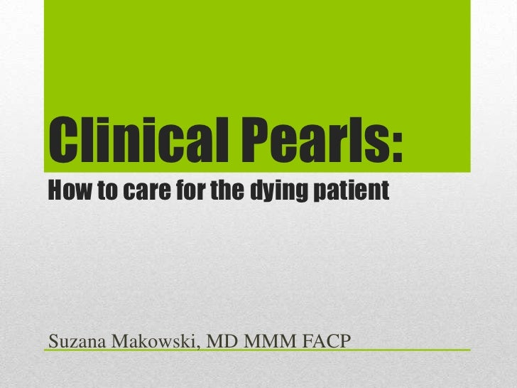 Clinical Pearls:How to care for the dying patientSuzana Makowski, MD MMM FACP